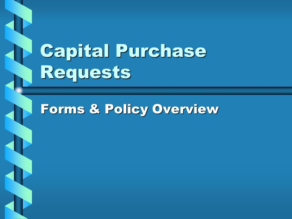 Capital Purchase Requests Forms & Policy Overview
