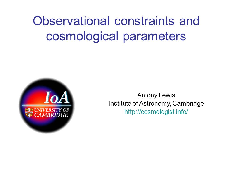 Observational constraints and cosmological parameters Antony Lewis Institute of Astronomy, Cambridge http://cosmologist.info/