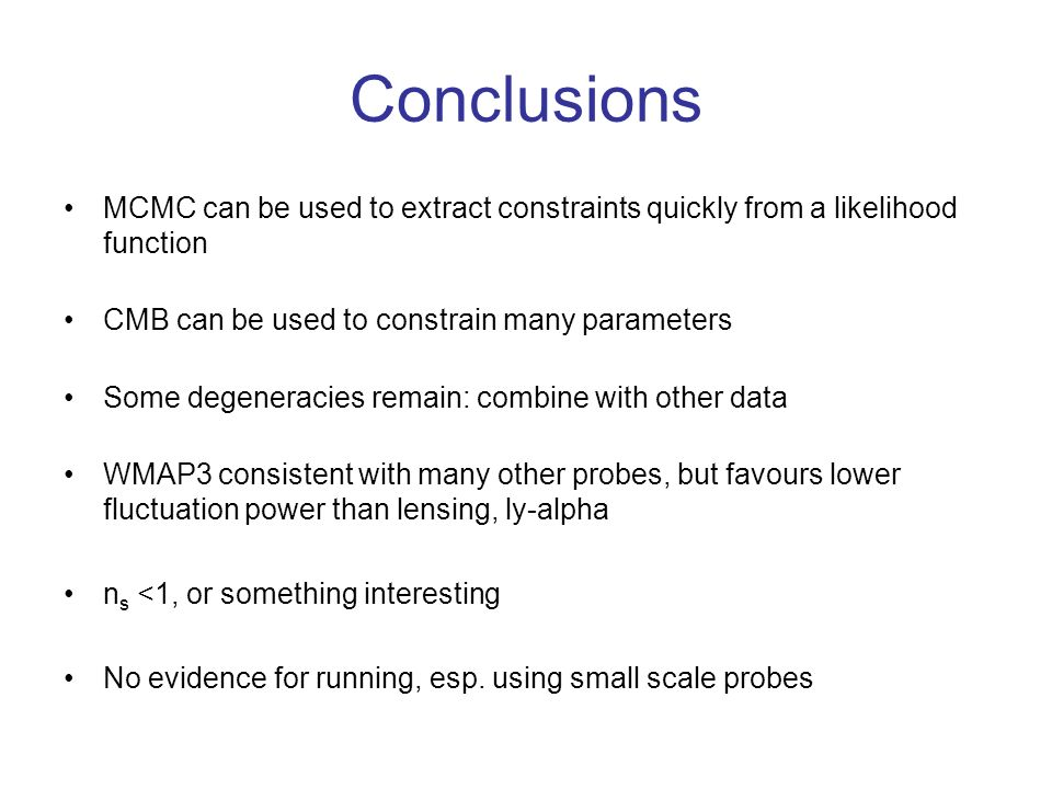 Conclusions MCMC can be used to extract constraints quickly from a likelihood function CMB can be used to constrain many parameters Some degeneracies