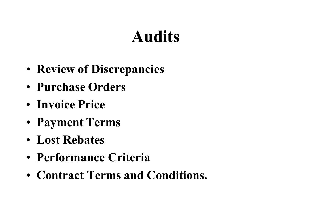 Audits Review of Discrepancies Purchase Orders Invoice Price Payment Terms Lost Rebates Performance Criteria Contract Terms and Conditions.