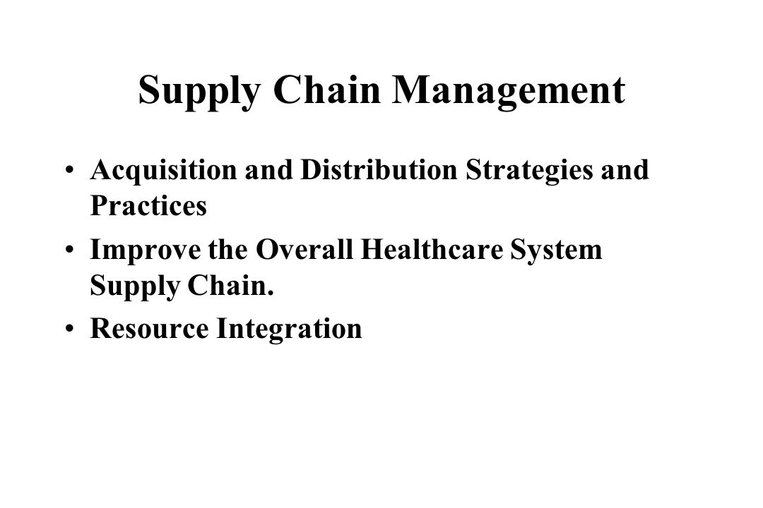 Supply Chain Management Acquisition and Distribution Strategies and Practices Improve the Overall Healthcare System Supply Chain. Resource Integration