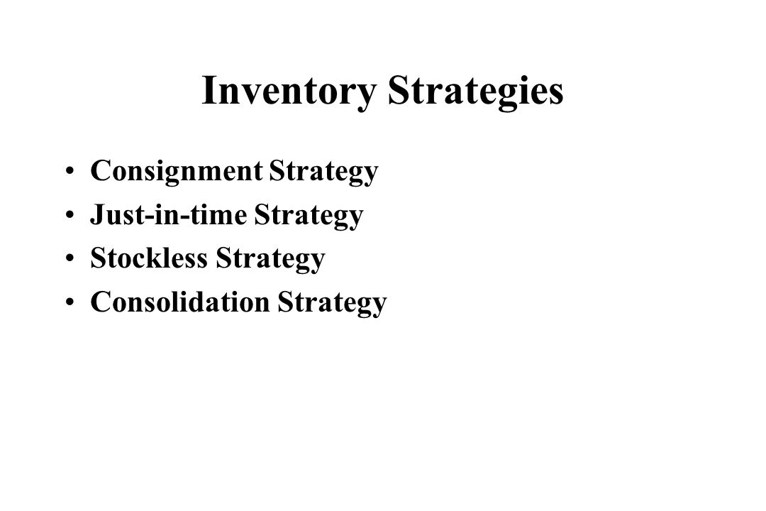 Inventory Strategies Consignment Strategy Just-in-time Strategy Stockless Strategy Consolidation Strategy