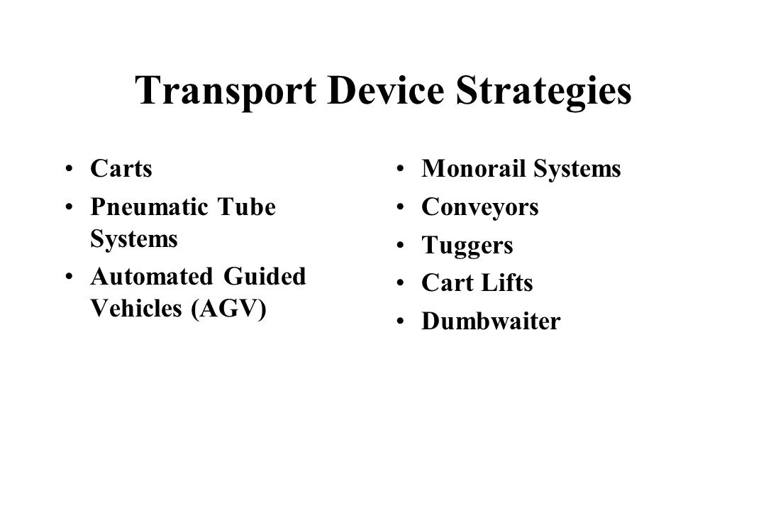 Transport Device Strategies Carts Pneumatic Tube Systems Automated Guided Vehicles (AGV) Monorail Systems Conveyors Tuggers Cart Lifts Dumbwaiter