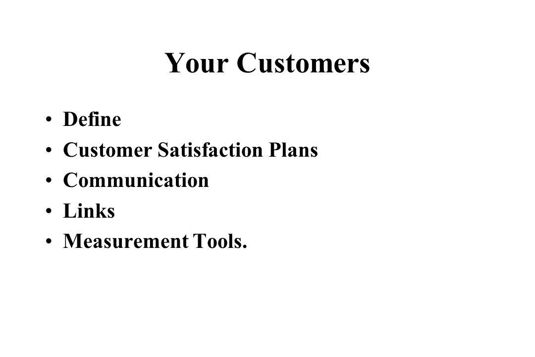 Your Customers Define Customer Satisfaction Plans Communication Links Measurement Tools.