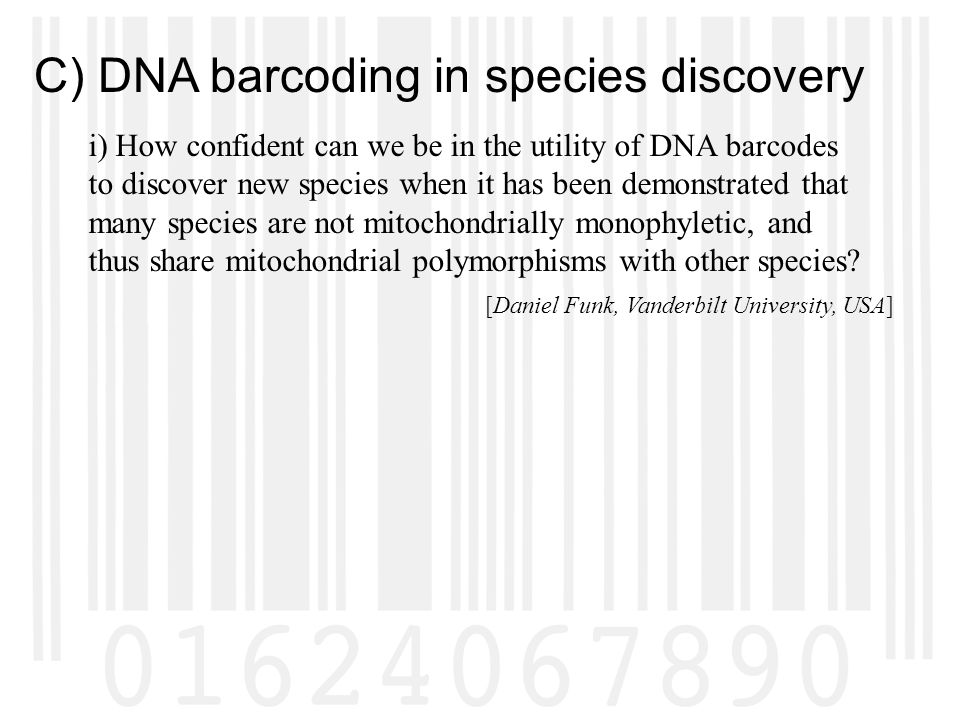 C) DNA barcoding in species discovery i) How confident can we be in the utility of DNA barcodes to discover new species when it has been demonstrated that many species are not mitochondrially monophyletic, and thus share mitochondrial polymorphisms with other species.