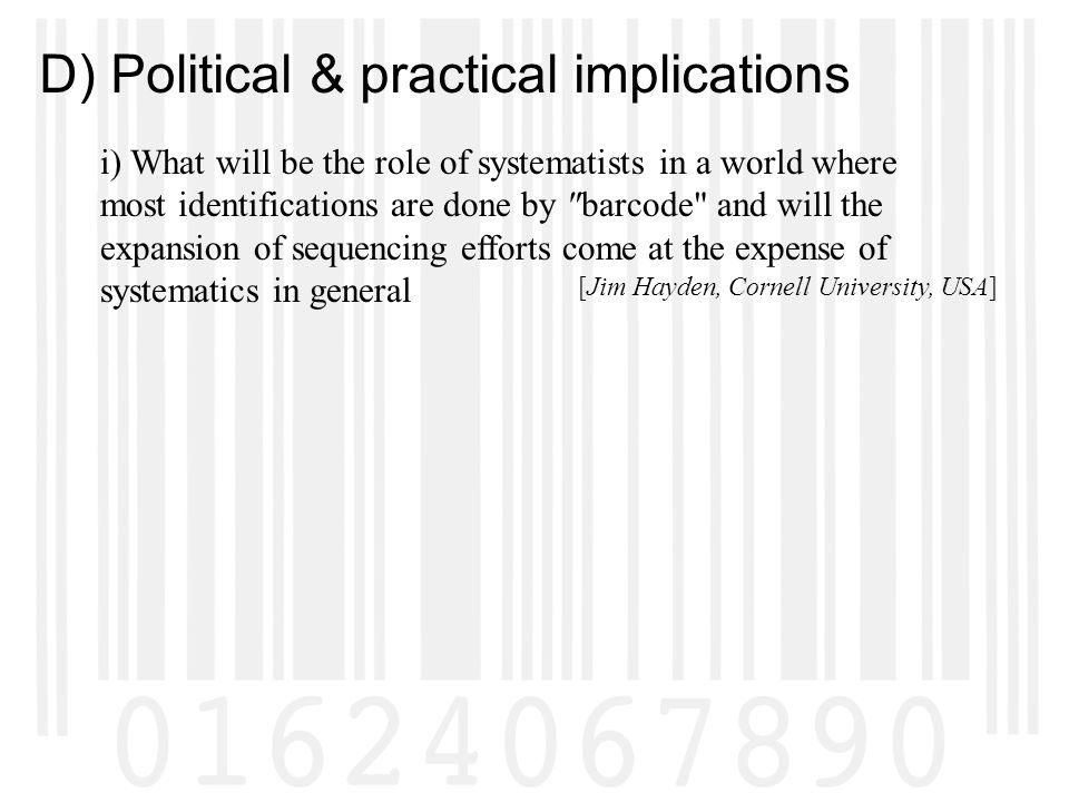 D) Political & practical implications i) What will be the role of systematists in a world where most identifications are done by barcode and will the expansion of sequencing efforts come at the expense of systematics in general [Jim Hayden, Cornell University, USA]