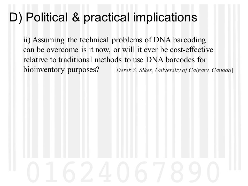 D) Political & practical implications ii) Assuming the technical problems of DNA barcoding can be overcome is it now, or will it ever be cost-effective relative to traditional methods to use DNA barcodes for bioinventory purposes.