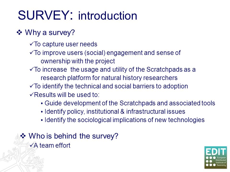 SURVEY : introduction To capture user needs To improve users (social) engagement and sense of ownership with the project To increase the usage and utility of the Scratchpads as a research platform for natural history researchers To identify the technical and social barriers to adoption Results will be used to: Guide development of the Scratchpads and associated tools Identify policy, institutional & infrastructural issues Identify the sociological implications of new technologies Why a survey.