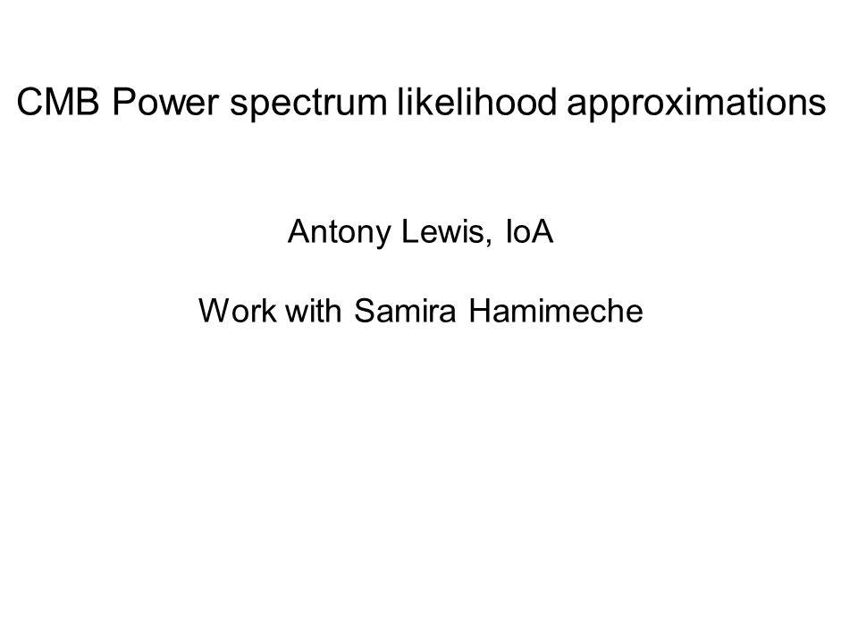 CMB Power spectrum likelihood approximations Antony Lewis, IoA Work with Samira Hamimeche