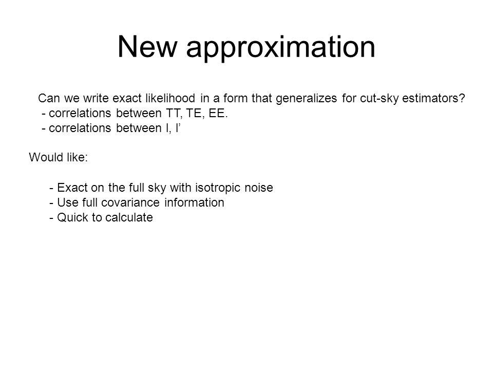 New approximation Can we write exact likelihood in a form that generalizes for cut-sky estimators? - correlations between TT, TE, EE. - correlations b