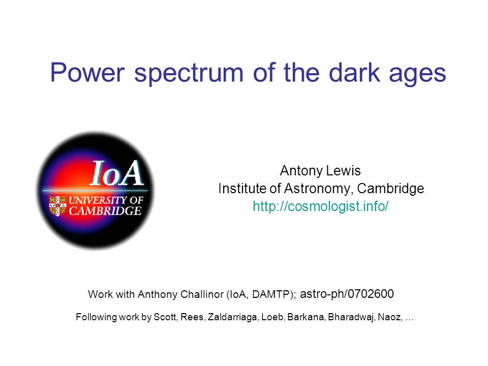Power spectrum of the dark ages Antony Lewis Institute of Astronomy, Cambridge http://cosmologist.info/ Work with Anthony Challinor (IoA, DAMTP); astr