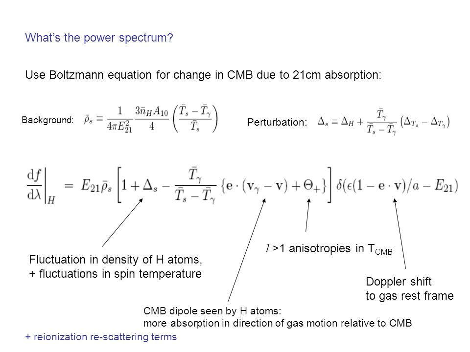 Whats the power spectrum? Use Boltzmann equation for change in CMB due to 21cm absorption: Background: Perturbation: Fluctuation in density of H atoms