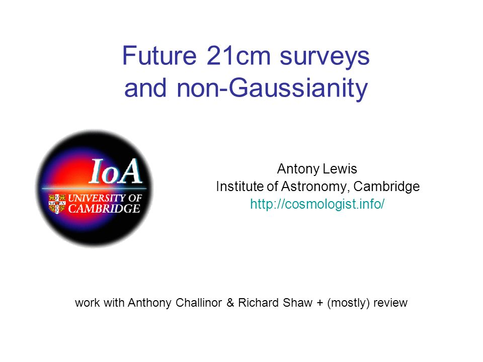 Future 21cm surveys and non-Gaussianity Antony Lewis Institute of Astronomy, Cambridge http://cosmologist.info/ work with Anthony Challinor & Richard Shaw + (mostly) review