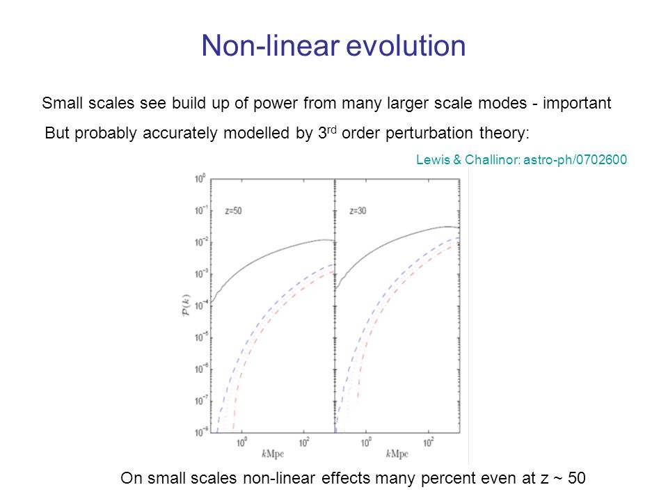 Non-linear evolution Small scales see build up of power from many larger scale modes - important But probably accurately modelled by 3 rd order perturbation theory: On small scales non-linear effects many percent even at z ~ 50 Lewis & Challinor: astro-ph/0702600