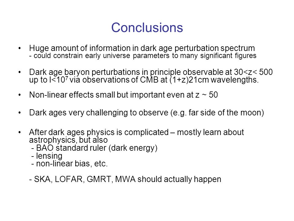Conclusions Huge amount of information in dark age perturbation spectrum - could constrain early universe parameters to many significant figures Dark age baryon perturbations in principle observable at 30<z< 500 up to l<10 7 via observations of CMB at (1+z)21cm wavelengths.