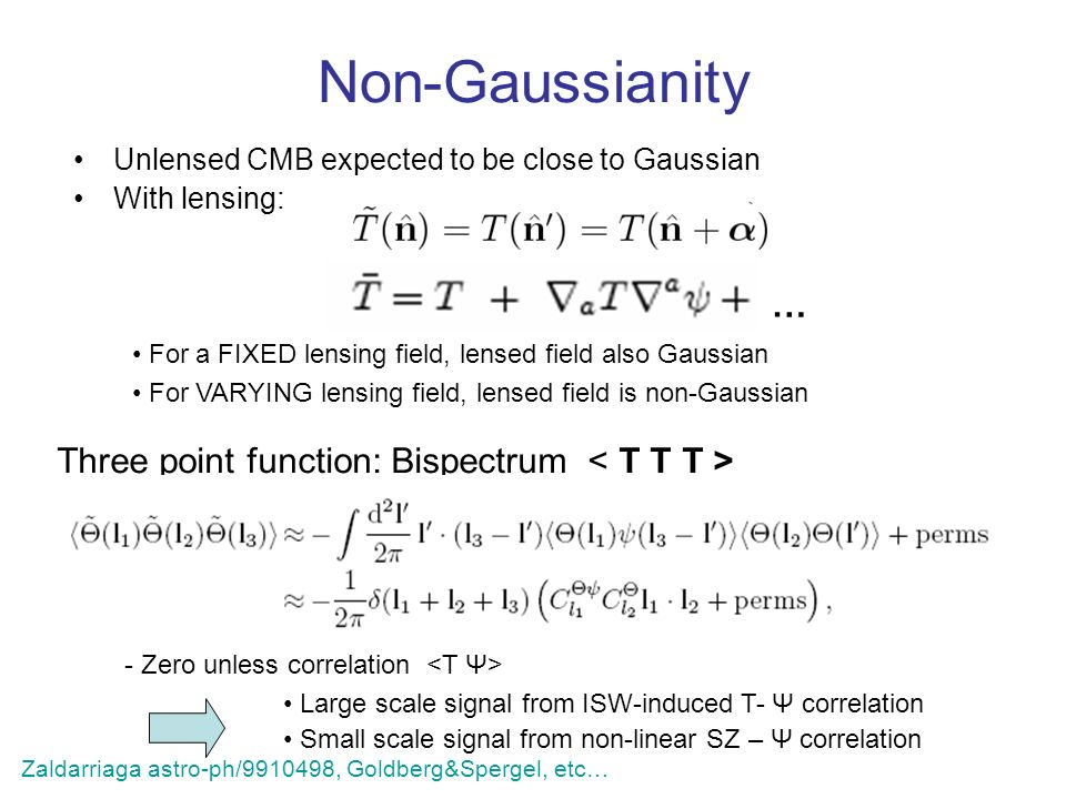 Non-Gaussianity Unlensed CMB expected to be close to Gaussian With lensing: For a FIXED lensing field, lensed field also Gaussian For VARYING lensing