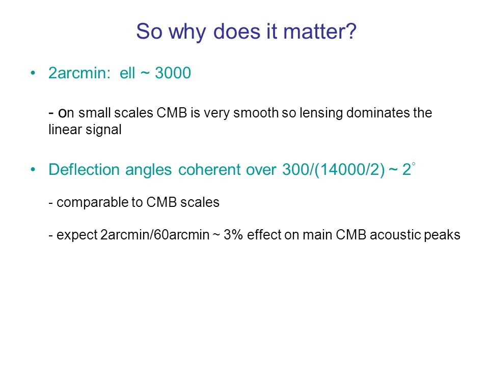 So why does it matter? 2arcmin: ell ~ 3000 - o n small scales CMB is very smooth so lensing dominates the linear signal Deflection angles coherent ove