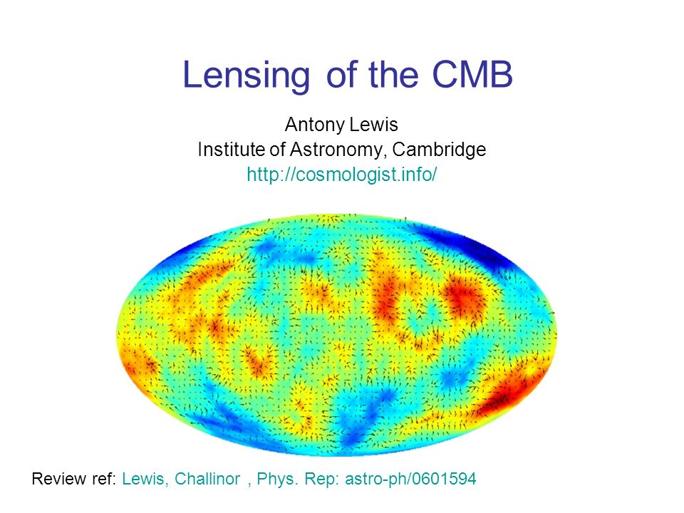 Lensing of the CMB Antony Lewis Institute of Astronomy, Cambridge http://cosmologist.info/ Review ref: Lewis, Challinor, Phys.
