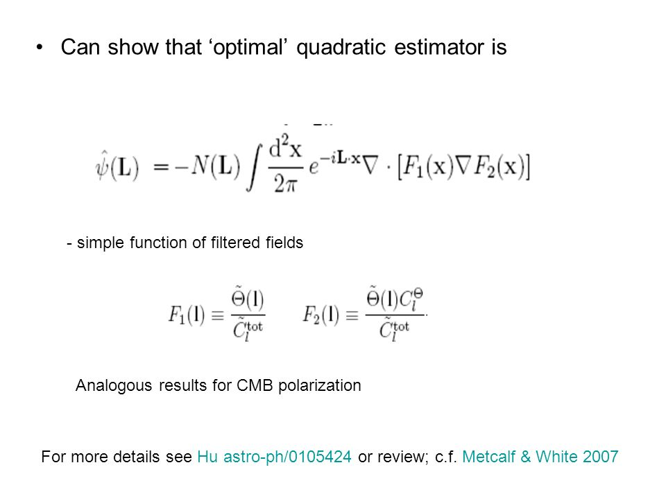Can show that optimal quadratic estimator is - simple function of filtered fields For more details see Hu astro-ph/0105424 or review; c.f.