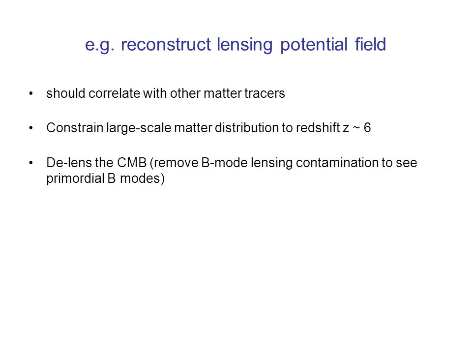 e.g. reconstruct lensing potential field should correlate with other matter tracers Constrain large-scale matter distribution to redshift z ~ 6 De-len