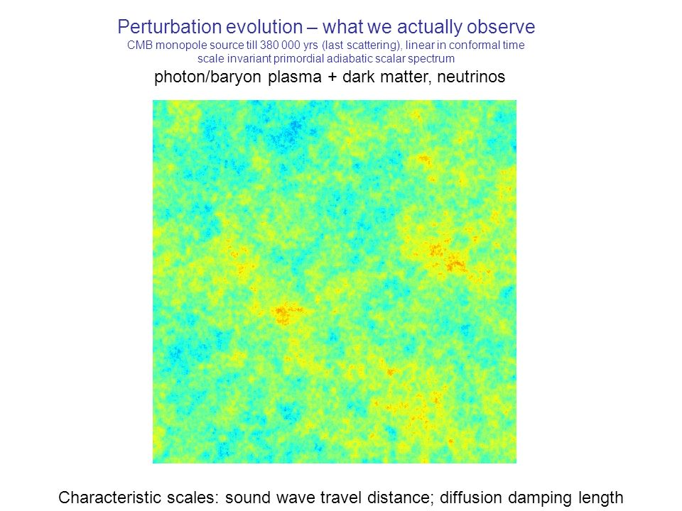 Perturbation evolution – what we actually observe CMB monopole source till 380 000 yrs (last scattering), linear in conformal time scale invariant primordial adiabatic scalar spectrum photon/baryon plasma + dark matter, neutrinos Characteristic scales: sound wave travel distance; diffusion damping length
