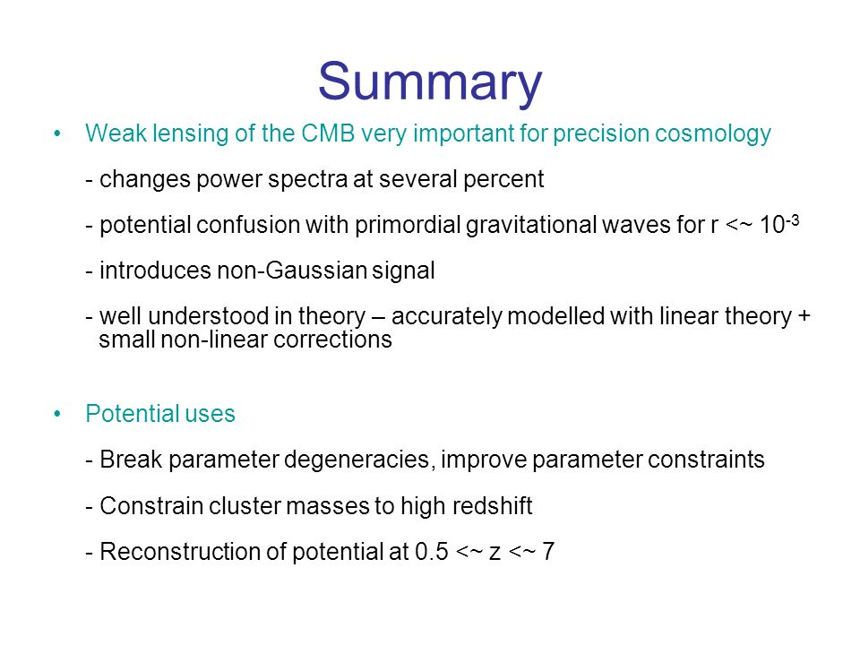 Summary Weak lensing of the CMB very important for precision cosmology - changes power spectra at several percent - potential confusion with primordial gravitational waves for r <~ 10 -3 - introduces non-Gaussian signal - well understood in theory – accurately modelled with linear theory + small non-linear corrections Potential uses - Break parameter degeneracies, improve parameter constraints - Constrain cluster masses to high redshift - Reconstruction of potential at 0.5 <~ z <~ 7