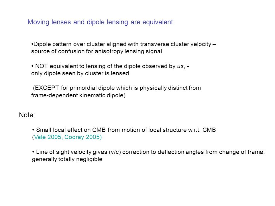 Moving lenses and dipole lensing are equivalent: Dipole pattern over cluster aligned with transverse cluster velocity – source of confusion for anisotropy lensing signal NOT equivalent to lensing of the dipole observed by us, - only dipole seen by cluster is lensed (EXCEPT for primordial dipole which is physically distinct from frame-dependent kinematic dipole) Note: Small local effect on CMB from motion of local structure w.r.t.