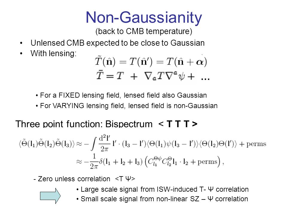 Non-Gaussianity (back to CMB temperature) Unlensed CMB expected to be close to Gaussian With lensing: For a FIXED lensing field, lensed field also Gaussian For VARYING lensing field, lensed field is non-Gaussian Three point function: Bispectrum - Zero unless correlation Large scale signal from ISW-induced T- Ψ correlation Small scale signal from non-linear SZ – Ψ correlation …