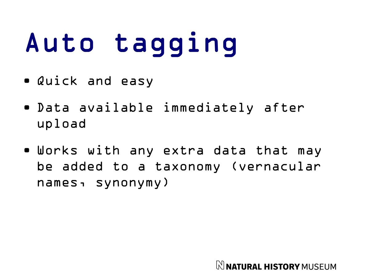Auto tagging Quick and easy Data available immediately after upload Works with any extra data that may be added to a taxonomy (vernacular names, synonymy)