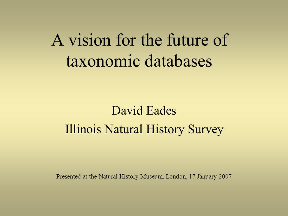 A vision for the future of taxonomic databases David Eades Illinois Natural History Survey Presented at the Natural History Museum, London, 17 January 2007