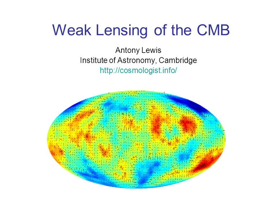 Weak Lensing of the CMB Antony Lewis Institute of Astronomy, Cambridge http://cosmologist.info/