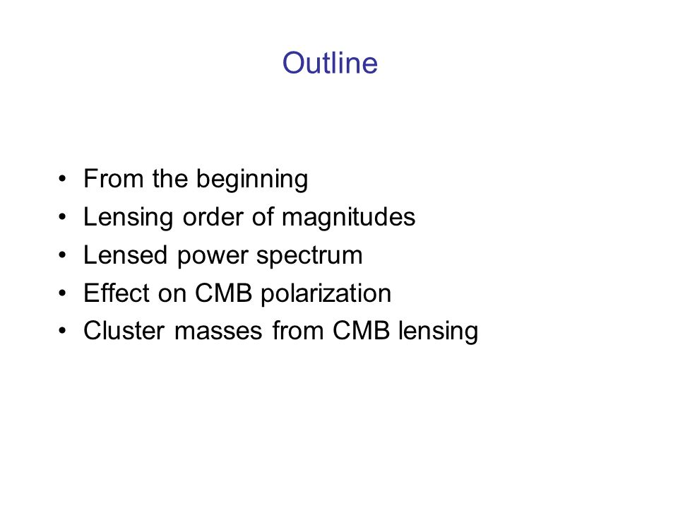 From the beginning Lensing order of magnitudes Lensed power spectrum Effect on CMB polarization Cluster masses from CMB lensing Outline