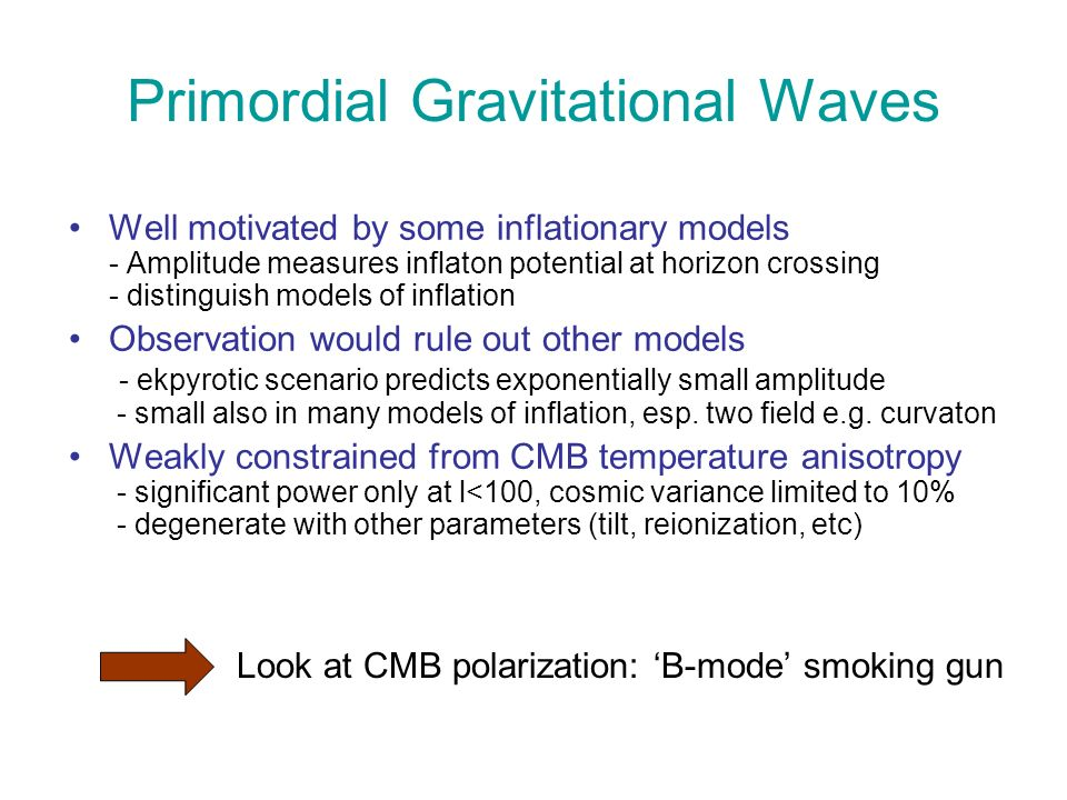 Primordial Gravitational Waves Well motivated by some inflationary models - Amplitude measures inflaton potential at horizon crossing - distinguish models of inflation Observation would rule out other models - ekpyrotic scenario predicts exponentially small amplitude - small also in many models of inflation, esp.