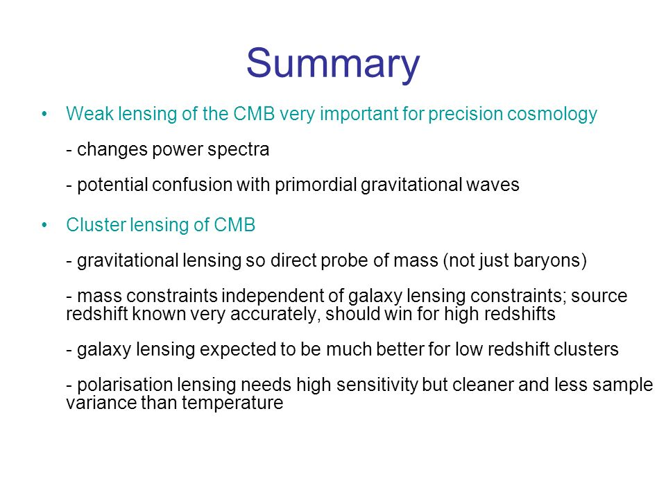 Summary Weak lensing of the CMB very important for precision cosmology - changes power spectra - potential confusion with primordial gravitational waves Cluster lensing of CMB - gravitational lensing so direct probe of mass (not just baryons) - mass constraints independent of galaxy lensing constraints; source redshift known very accurately, should win for high redshifts - galaxy lensing expected to be much better for low redshift clusters - polarisation lensing needs high sensitivity but cleaner and less sample variance than temperature
