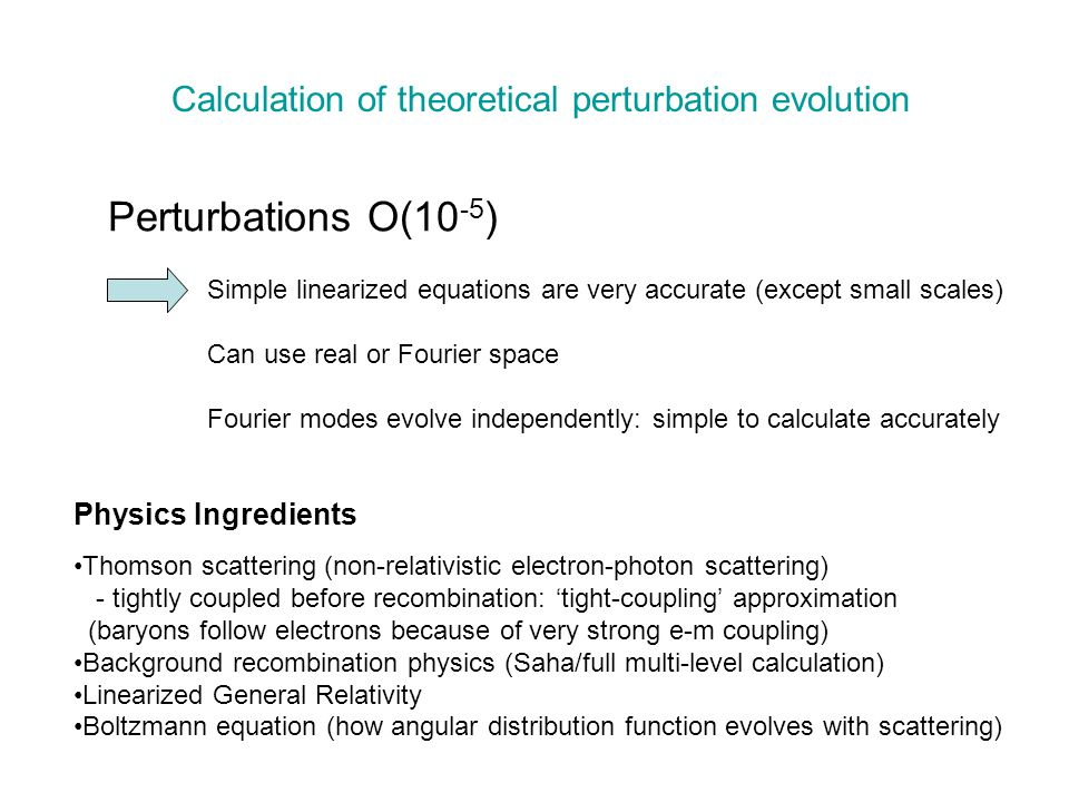 Perturbations O(10 -5 ) Simple linearized equations are very accurate (except small scales) Can use real or Fourier space Fourier modes evolve independently: simple to calculate accurately Calculation of theoretical perturbation evolution Thomson scattering (non-relativistic electron-photon scattering) - tightly coupled before recombination: tight-coupling approximation (baryons follow electrons because of very strong e-m coupling) Background recombination physics (Saha/full multi-level calculation) Linearized General Relativity Boltzmann equation (how angular distribution function evolves with scattering) Physics Ingredients