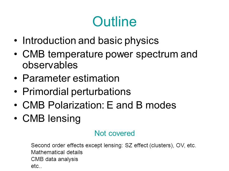 Outline Introduction and basic physics CMB temperature power spectrum and observables Parameter estimation Primordial perturbations CMB Polarization: E and B modes CMB lensing Second order effects except lensing: SZ effect (clusters), OV, etc.