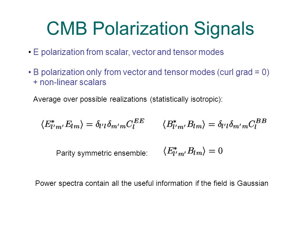 CMB Polarization Signals Parity symmetric ensemble: Average over possible realizations (statistically isotropic): E polarization from scalar, vector a