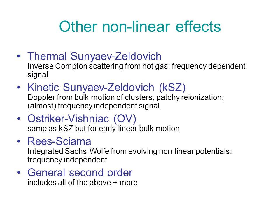 Other non-linear effects Thermal Sunyaev-Zeldovich Inverse Compton scattering from hot gas: frequency dependent signal Kinetic Sunyaev-Zeldovich (kSZ) Doppler from bulk motion of clusters; patchy reionization; (almost) frequency independent signal Ostriker-Vishniac (OV) same as kSZ but for early linear bulk motion Rees-Sciama Integrated Sachs-Wolfe from evolving non-linear potentials: frequency independent General second order includes all of the above + more