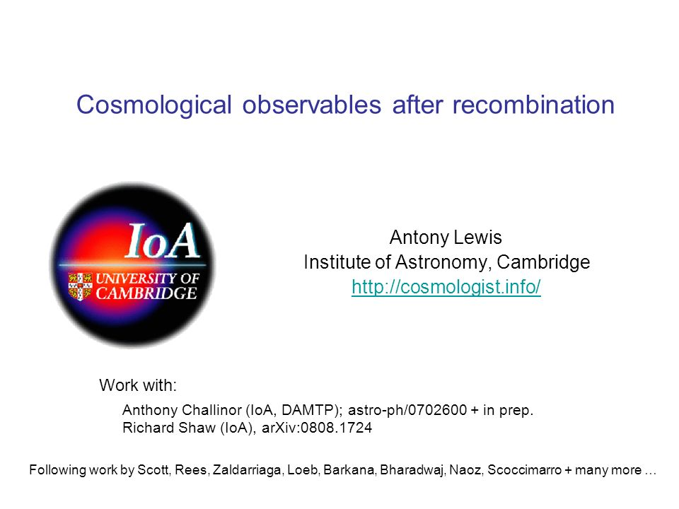 Cosmological observables after recombination Antony Lewis Institute of Astronomy, Cambridge http://cosmologist.info/ Anthony Challinor (IoA, DAMTP); astro-ph/0702600 + in prep.