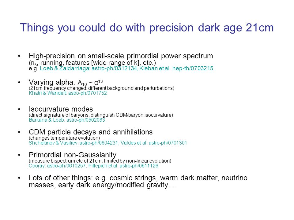 Things you could do with precision dark age 21cm High-precision on small-scale primordial power spectrum (n s, running, features [wide range of k], etc.) e.g.