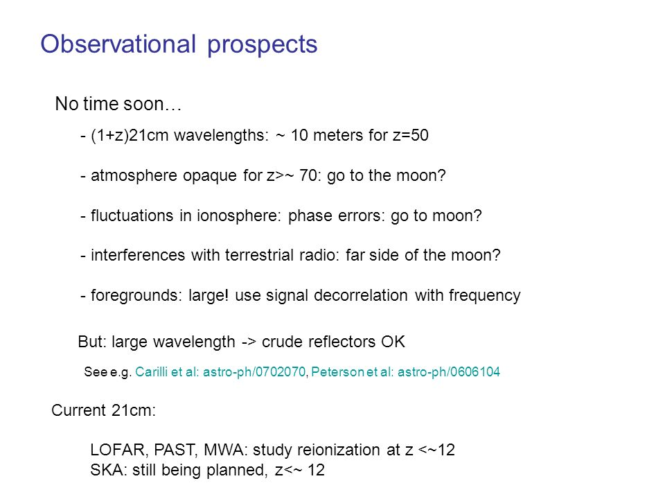 Observational prospects No time soon… - (1+z)21cm wavelengths: ~ 10 meters for z=50 - atmosphere opaque for z>~ 70: go to the moon? - fluctuations in