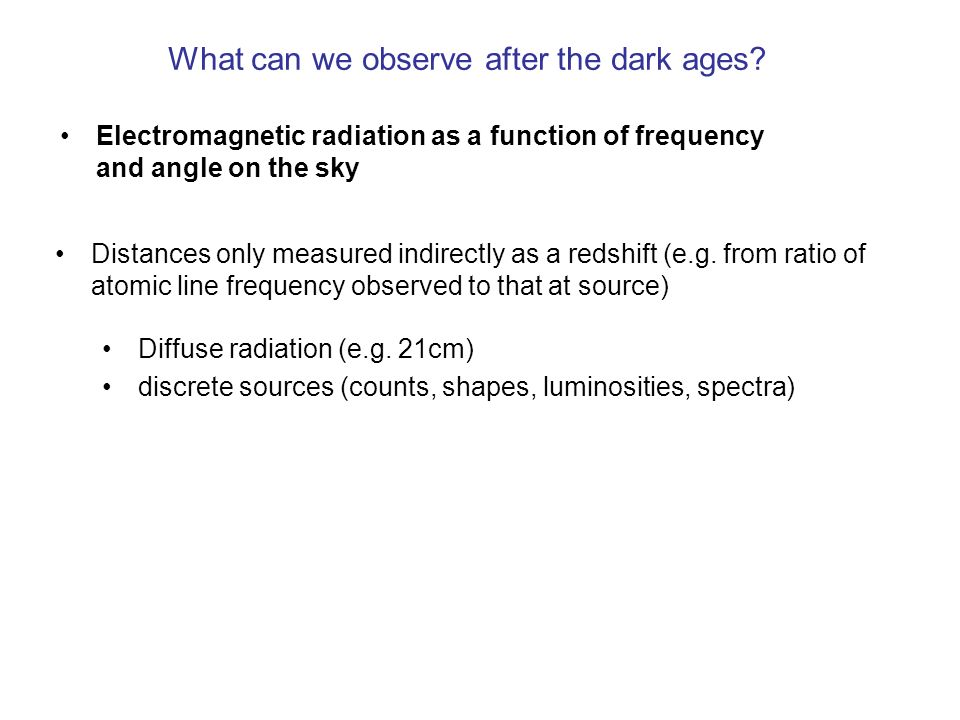 What can we observe after the dark ages? Electromagnetic radiation as a function of frequency and angle on the sky Distances only measured indirectly