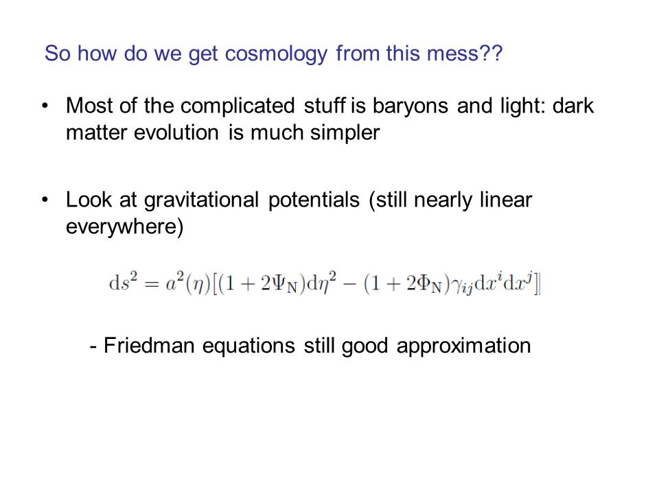 So how do we get cosmology from this mess?? Look at gravitational potentials (still nearly linear everywhere) - Friedman equations still good approxim
