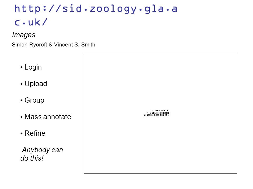 http://sid.zoology.gla.a c.uk/ Images Login Upload Group Mass annotate Refine Simon Rycroft & Vincent S. Smith Anybody can do this!