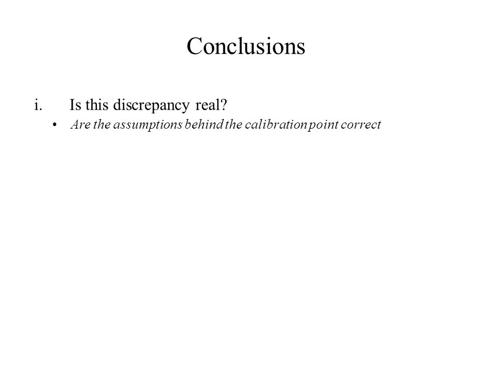 Conclusions i.Is this discrepancy real Are the assumptions behind the calibration point correct