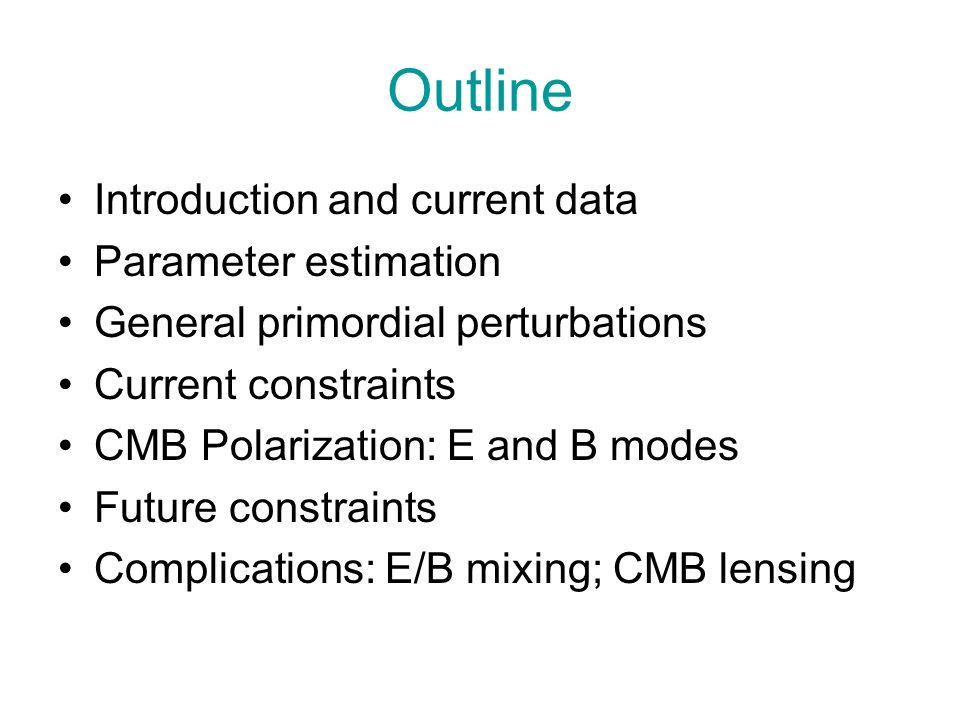 Outline Introduction and current data Parameter estimation General primordial perturbations Current constraints CMB Polarization: E and B modes Future