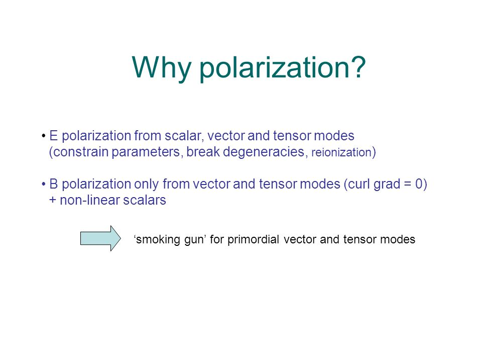 Why polarization? E polarization from scalar, vector and tensor modes (constrain parameters, break degeneracies, reionization ) B polarization only fr