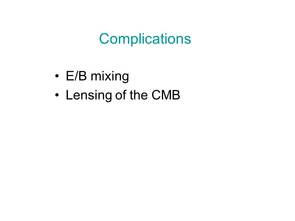 Complications E/B mixing Lensing of the CMB