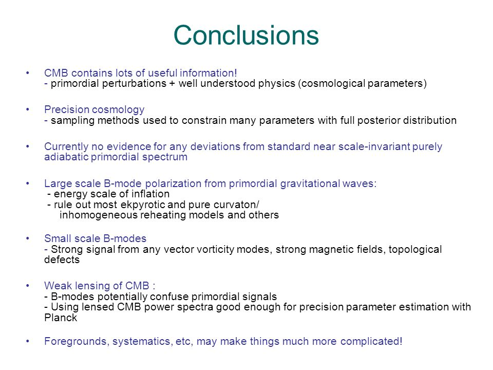 Conclusions CMB contains lots of useful information! - primordial perturbations + well understood physics (cosmological parameters) Precision cosmolog