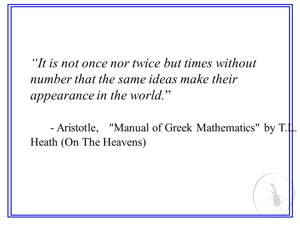 It is not once nor twice but times without number that the same ideas make their appearance in the world. - Aristotle,